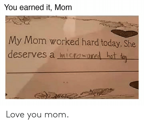 Dank, Earned It, and Love: You earned it, Mom  My Mom worked hard today. She  deserves a mIowared hot d Love you mom.