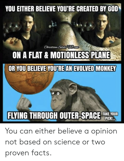 Flying Through: YOU EITHER BELIEVE YOU'RE CREATED BY GOD  Christian Stat Bacom  ON A FLAT & MOTIONLESS PLANE  OR YOU BELIEVE YOURE AN EVOLVED MONKEY  FLYING THROUGH OUTER-SPACE  TAKE YOUR  PICK!.. You can either believe a opinion not based on science or two proven facts.