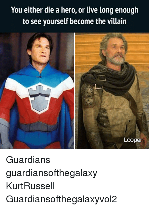 Memes, Live, and Villain: You either die a hero, or live long enough  to see yourself become the villain  Lcoper Guardians guardiansofthegalaxy KurtRussell Guardiansofthegalaxyvol2