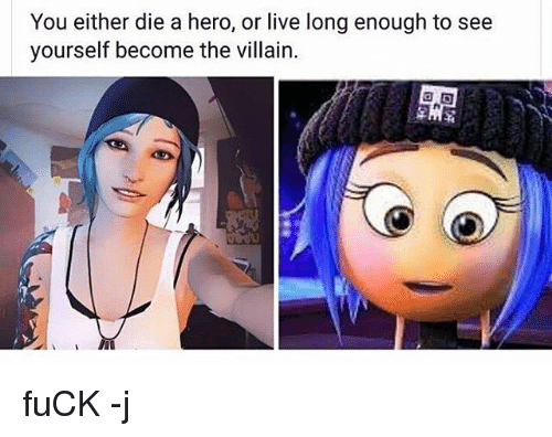 Living Longe: You either die a hero, or live long enough to see  yourself become the villain. fuCK -j