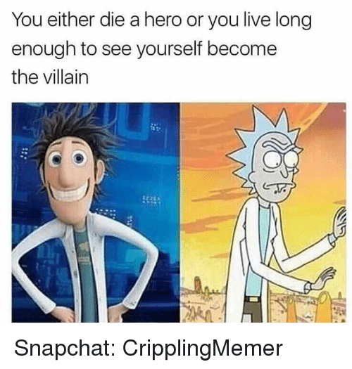 Living Longe: You either die a hero or you live long  enough to see yourself become  the villain Snapchat: CripplingMemer