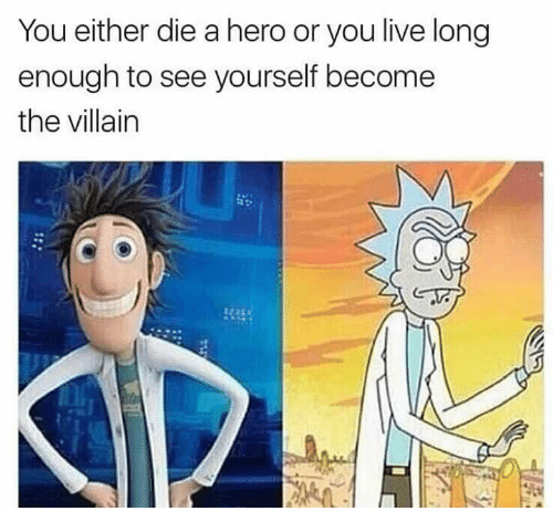 Living Longe: You either die a hero or you live long  enough to see yourself become  the villain