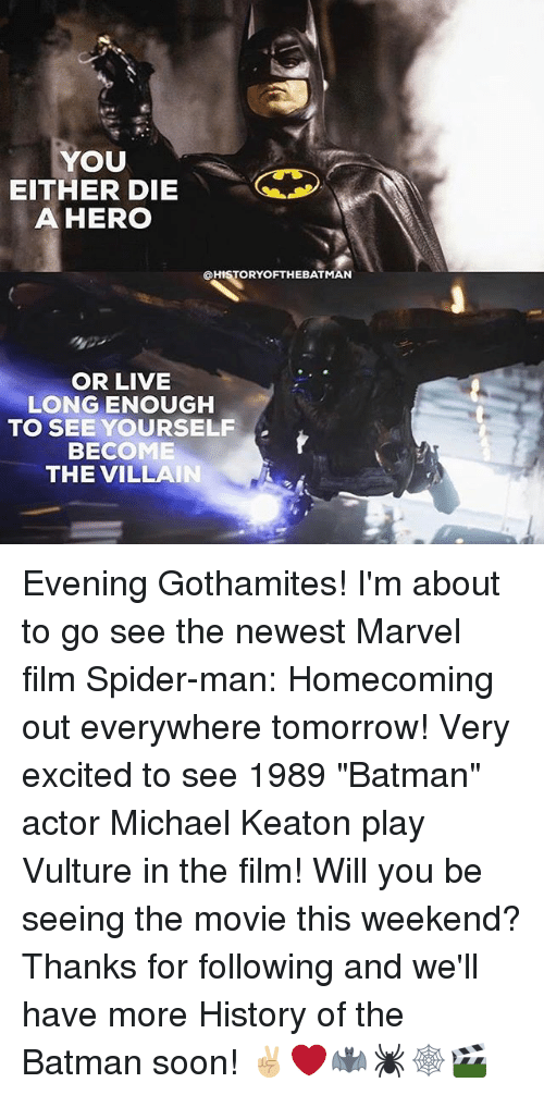 """Living Longe: YOU  EITHER DIE  A HERO  QHISTORYOFTHEBATMAN  OR LIVE  LONG ENOUGH  TO SEE YOURSELF  BECOME  THE VILLAIN Evening Gothamites! I'm about to go see the newest Marvel film Spider-man: Homecoming out everywhere tomorrow! Very excited to see 1989 """"Batman"""" actor Michael Keaton play Vulture in the film! Will you be seeing the movie this weekend? Thanks for following and we'll have more History of the Batman soon! ✌🏼❤️🦇🕷🕸🎬"""