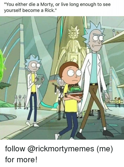 """Living Longe: """"You either die a Morty, or live long enough to see  yourself become a Rick."""" follow @rickmortymemes (me) for more!"""
