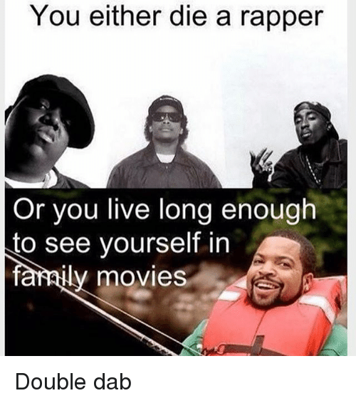 Living Longe: You either die a rapper  Or you live long enough  to see yourself in  farAily movies Double dab