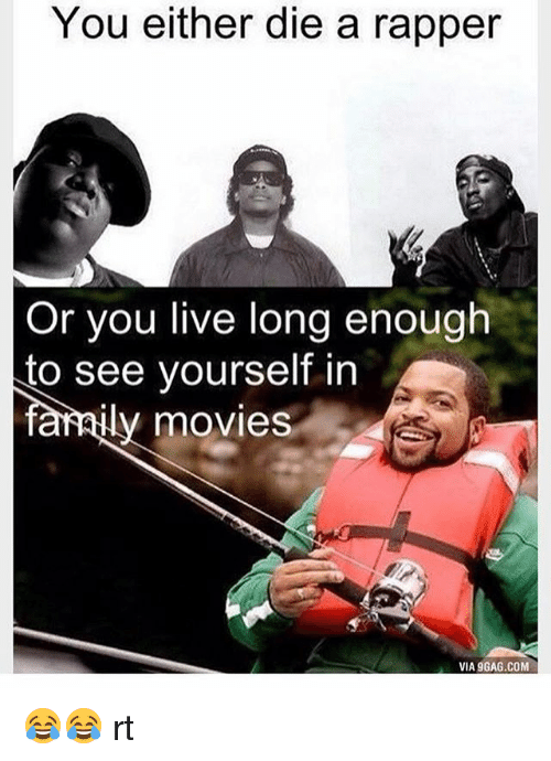 Living Longe: You either die a rapper  Or you live long enough  to see yourself in  farmily movies  VIA 9GAG.COM 😂😂 rt