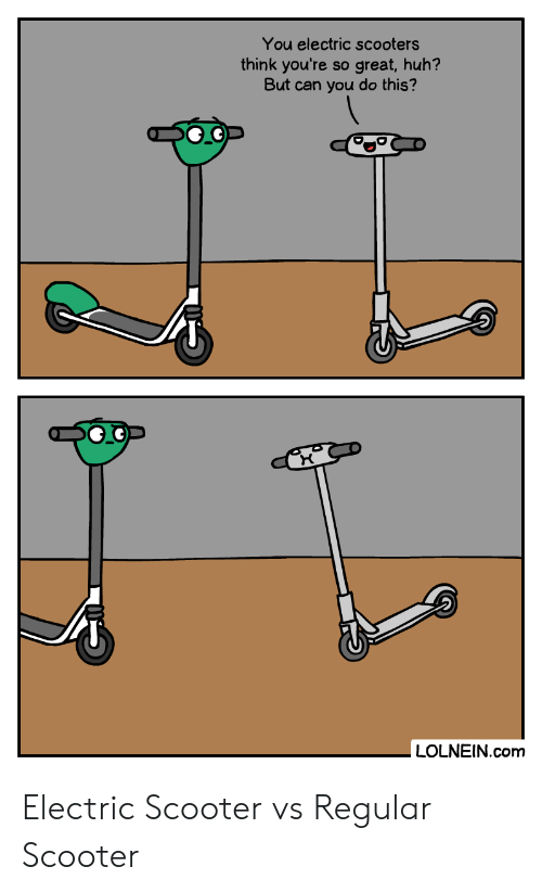 Scooter: You electric scooters  think you're  But can you do this?  great,huh?  SO  LOLNEIN.com Electric Scooter vs Regular Scooter