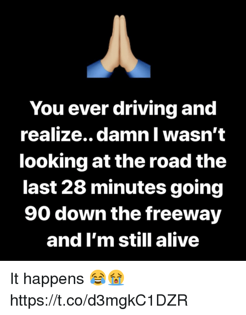 freeway: You ever driving and  realize.. damn Il wasn't  looking at the road the  last 28 minutes going  90 down the freeway  and I'm still alive It happens 😂😭 https://t.co/d3mgkC1DZR