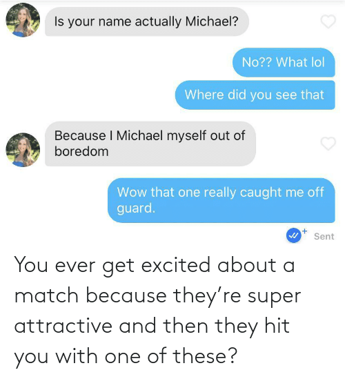 Match: You ever get excited about a match because they're super attractive and then they hit you with one of these?