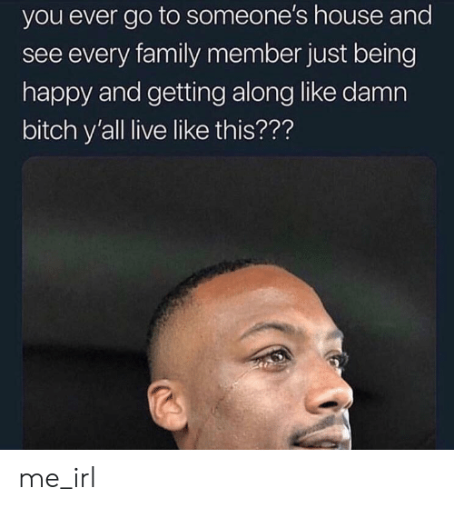Bitch, Family, and Happy: you ever go to someone's house and  see every family member just being  happy and getting along like damn  bitch y'all live like this??? me_irl
