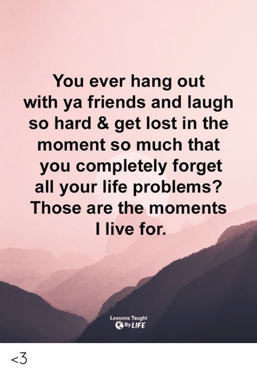 In The Moment: You ever hang out  with ya friends and laugh  so hard & get lost in the  moment so much that  you completely forget  all your life problems?  Those are the moments  l live for.  Lessons Taught  By LIFE <3
