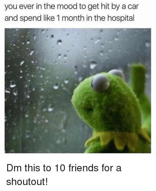 Friends, Memes, and Mood: you ever in the mood to get hit by a car  and spend like 1 month in the hospital Dm this to 10 friends for a shoutout!