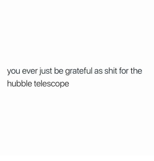 Shit, Black Twitter, and Hubble Telescope: you ever just be grateful as shit for the  hubble telescope