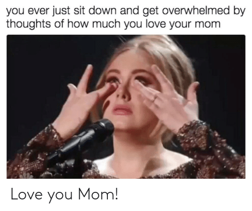 Love, Mom, and How: you ever just sit down and get overwhelmed by  thoughts of how much you love your mom Love you Mom!