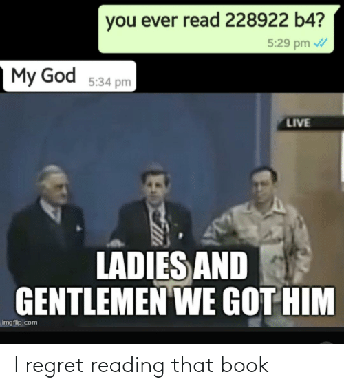 God, Regret, and Book: you ever read 228922 b4?  5:29 pm /  My God 5:34 pm  LIVE  LADIES AND  GENTLEMEN WE GOT HIM  imgflip.com I regret reading that book
