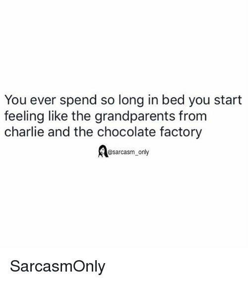 chocolate factory: You ever spend so long in bed you start  feeling like the grandparents from  charlie and the chocolate factory  Bsarcasm only SarcasmOnly