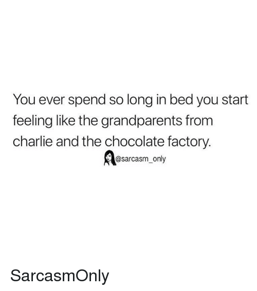 chocolate factory: You ever spend so long in bed you start  feeling like the grandparents from  charlie and the chocolate factory.  sarcasm-only SarcasmOnly