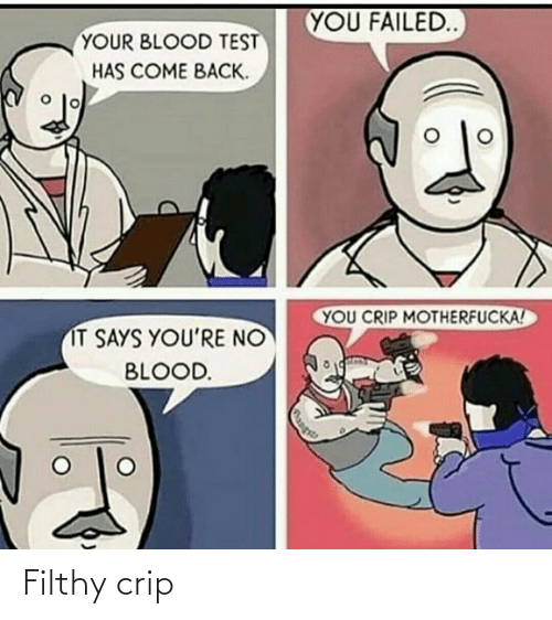 blood: YOU FAILED  YOUR BLOOD TEST  HAS COME BACK.  YOU CRIP MOTHERFUCKA!  IT SAYS YOU'RE NO  BLOOD.  Rangs Filthy crip