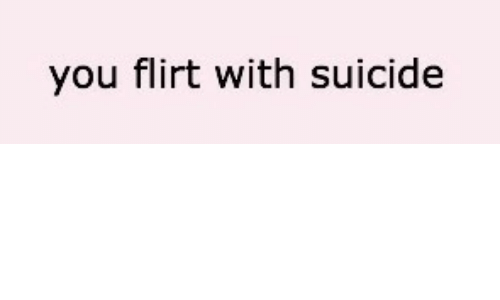 Flirt With: you flirt with suicide
