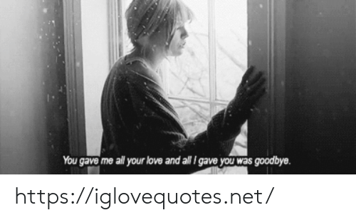 your love: You gave me all your love and all I gave you was goodbye. https://iglovequotes.net/