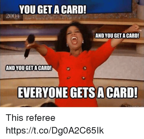 referee: YOU GET A CARD!  AND YOU GET A CARD!  AND YOU GET A CARD!  EVERYONE GETS A CARD! This referee https://t.co/Dg0A2C65Ik