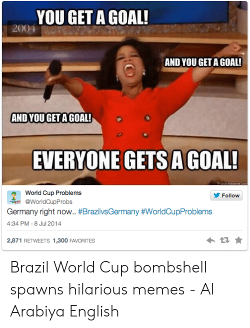 Brazil World Cup: YOU GET A GOAL!  2004  AND YOU GET A GOAL!  AND YOU GET A GOAL!  EVERYONE GETS AGOAL  World Cup Problems  Follow  @WorldCupProbs  Germany right now. #BrazilvsGermany #worldCupProblems  4:34 PM -8 Jul 2014  2,871 RETWEETS 1,300 FAVORITES Brazil World Cup bombshell spawns hilarious memes - Al Arabiya English
