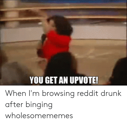 YOU GET AN UPVOTE! When I'm Browsing Reddit Drunk After
