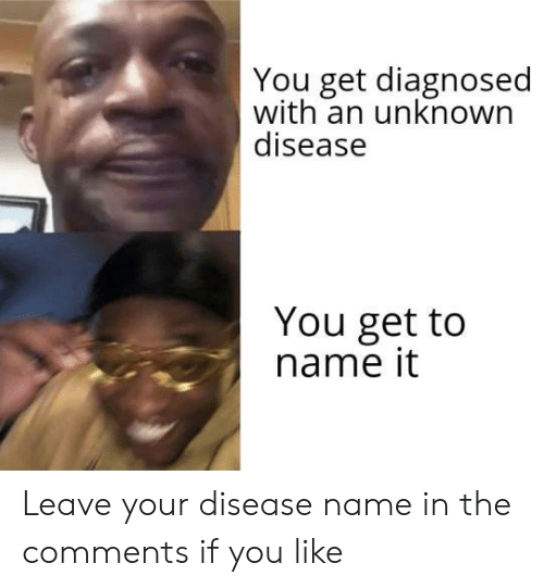 Unknown, Name, and You: | You get diagnosed  with an unknown  disease  You get to  name it Leave your disease name in the comments if you like