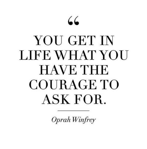 Oprah Winfrey: YOU GET IN  LIFE WHAT YOU  HAVE THE  COURAGE TO  ASK FOR  Oprah Winfrey