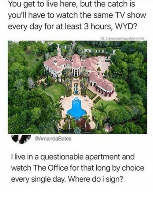 Dank, The Office, and Wyd: You get to live here, but the catch is  you'll have to watch the same TV show  every day for at least 3 hours, WYD?  IG  @AmandaBates  I live in a questionable apartment and  watch The Office for that long by choice  every single day. Where do i sign?