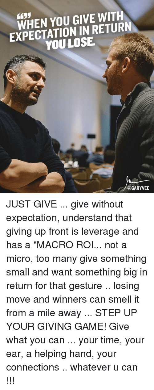 "Leverage: YOU GIVE WITH  EXPECTATION IN RETUR  LOSE  Ca GARYVEE JUST GIVE ... give without expectation, understand that giving up front is leverage and has a ""MACRO ROI... not a micro, too many give something small and want something big in return for that gesture .. losing move and winners can smell it from a mile away ... STEP UP YOUR GIVING GAME! Give what you can ... your time, your ear, a helping hand, your connections .. whatever u can !!!"