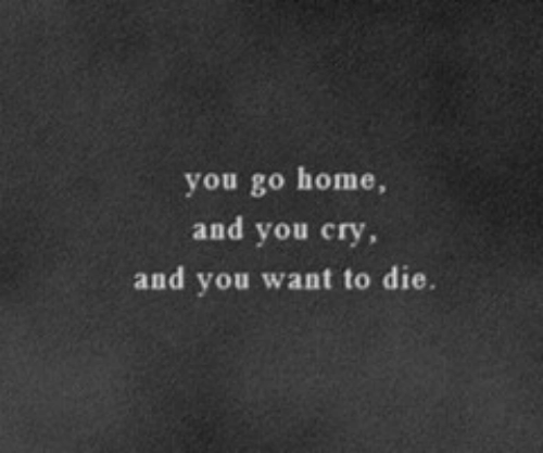 Home, Cry, and You: you go home,  and you cry  and you want to die.