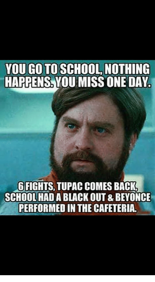 black out: YOU GO TO SCHOOL NOTHING  HAPPENS, YOU MISS ONE DAY.  GFIGHTS, TUPAC COMES BACK  SCHOOL HAD A BLACK OUT & BEYONCE  PERFORMED IN THE CAFETERIA.