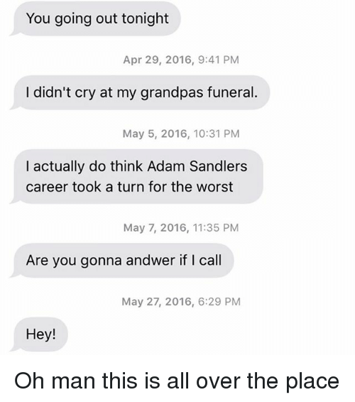 May 5: You going out tonight  Apr 29, 2016, 9:41 PM  I didn't cry at my grandpas funeral.  May 5, 2016, 10:31 PM  I actually do think Adam Sandlers  career took a turn for the worst  May 7, 2016, 11:35 PM  Are you gonna andwer if I call  May 27, 2016, 6:29 PM  Hey! Oh man this is all over the place