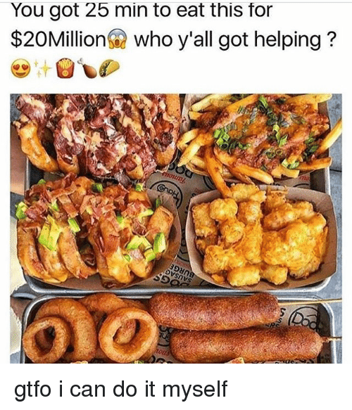 Memes, 🤖, and Got: You got 25 min to eat this for  $20Million who y'all got helping? gtfo i can do it myself