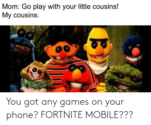 You Got Any Games On Your Phone: You got any games on your phone? FORTNITE MOBILE???
