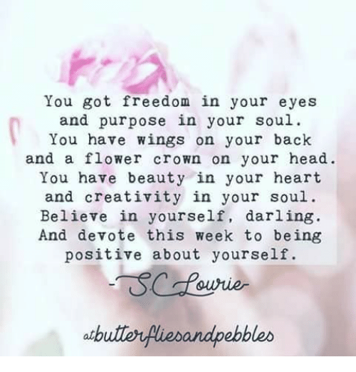 Head, Flower, and Heart: You got freedom in your eyes  and purpose in your soul  You have wings on your back  and a flower crown on your head.  You have beauty in your heart  and creativity in your soul.  Believe in yourself, darling  And devote this week to being  positive about yourself  atbutlerfiebandpebbleo