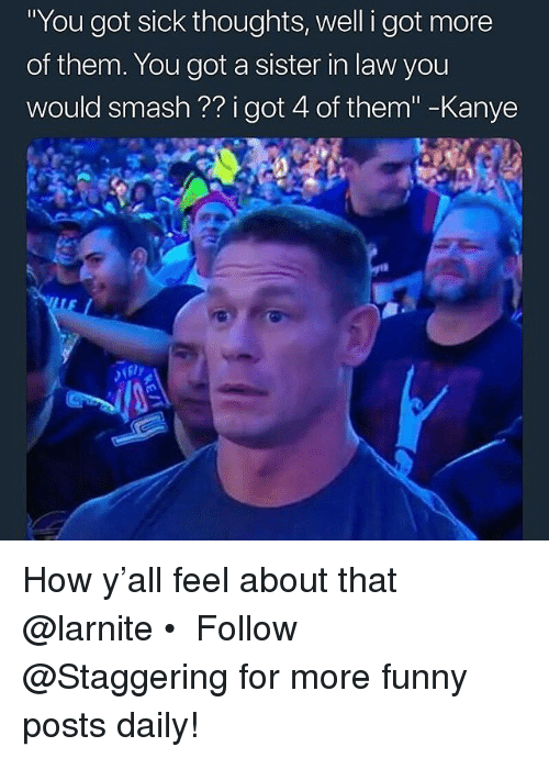 """Funny, Kanye, and Smashing: You got sick thoughts, well i got more  of them. You got a sister in law you  would smash ?? i got 4 of them""""-Kanye How y'all feel about that @larnite • ➫➫➫ Follow @Staggering for more funny posts daily!"""