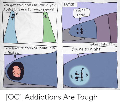 i believe in you: You got this bro! I believe in you!  Addictions are for weak people!  LATER  I'm so  tired  u/UnsafeMuffins  You haven't checked Reddit in 15  minutes.  You're so right. [OC] Addictions Are Tough