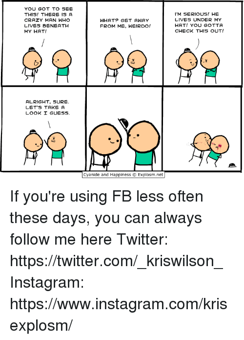 Crazy, Dank, and Instagram: YOU GOT TO SEE  THIS! THERE IS A  CRAZY MAN WHO  LIVES BENEATH  MY HAT!  I'M SERIOUS! HE  LIVES UNDER MY  HAT! YOU GOTTA  CHECK THIS OUT!  WHAT? GET AWAY  FROM ME, WEIRDO!  ALRIGHT, SURE.  LET'S TAKE A  LOOK I GUESS.  Cyanide and Happiness © Explosm.net If you're using FB less often these days, you can always follow me here   Twitter: https://twitter.com/_kriswilson_  Instagram: https://www.instagram.com/krisexplosm/