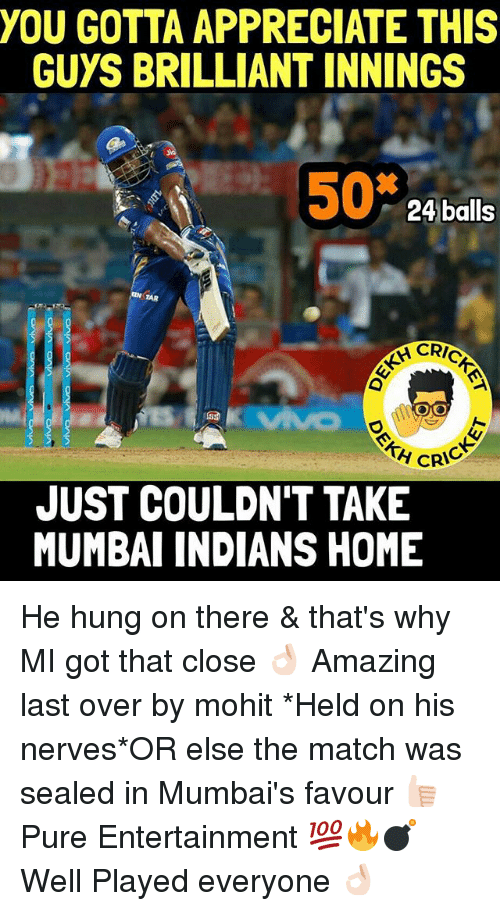 mumbai indians: YOU GOTTA APPRECIATE THIS  GUYS BRILLIANT INNINGS  50  24 balls  CRIC  OMO  CRIC  JUST COULDN'T TAKE  MUMBAI INDIANS HOME He hung on there & that's why MI got that close 👌🏻 Amazing last over by mohit *Held on his nerves*OR else the match was sealed in Mumbai's favour 👍🏻 Pure Entertainment 💯🔥💣 Well Played everyone 👌🏻