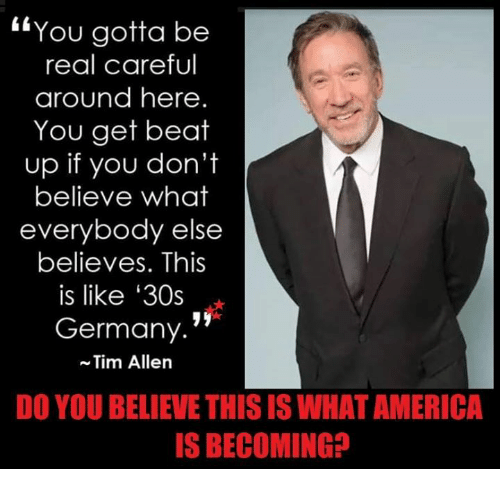 """America, Memes, and Tim Allen: """"You gotta be  real careful  around here.  You get beat  up if you don't  believe what  everybody else  believes. This  is like '30s  Germany.'  Tim Allen  DO YOU BELIEVE THIS IS WHAT AMERICA  S BECOMING?"""