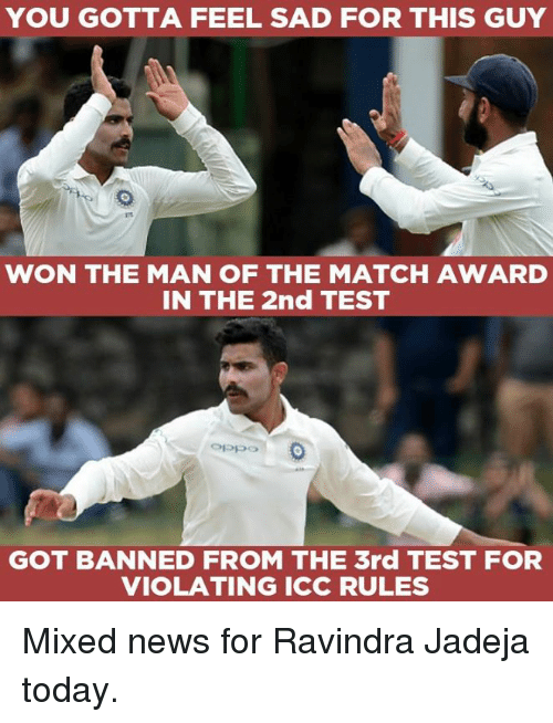 icc: YOU GOTTA FEEL SAD FOR THIS GUY  WON THE MAN OF THE MATCH AWARD  IN THE 2nd TEST  Oppo  GOT BANNED FROM THE 3rd TEST FOR  VIOLATING ICC RULES Mixed news for Ravindra Jadeja today.