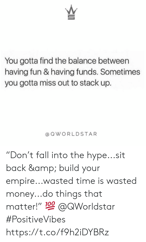 "hype: You gotta find the balance between  having fun & having funds. Sometimes  you gotta miss out to stack up.  QWORLDSTAR ""Don't fall into the hype...sit back & build your empire...wasted time is wasted money...do things that matter!"" 💯 @QWorldstar #PositiveVibes https://t.co/f9h2iDYBRz"