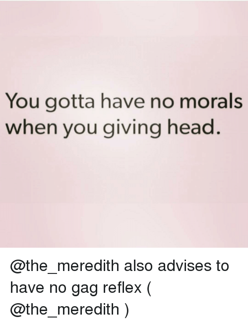 Head, Girl Memes, and You: You gotta have no morals  when you giving head. @the_meredith also advises to have no gag reflex ( @the_meredith )
