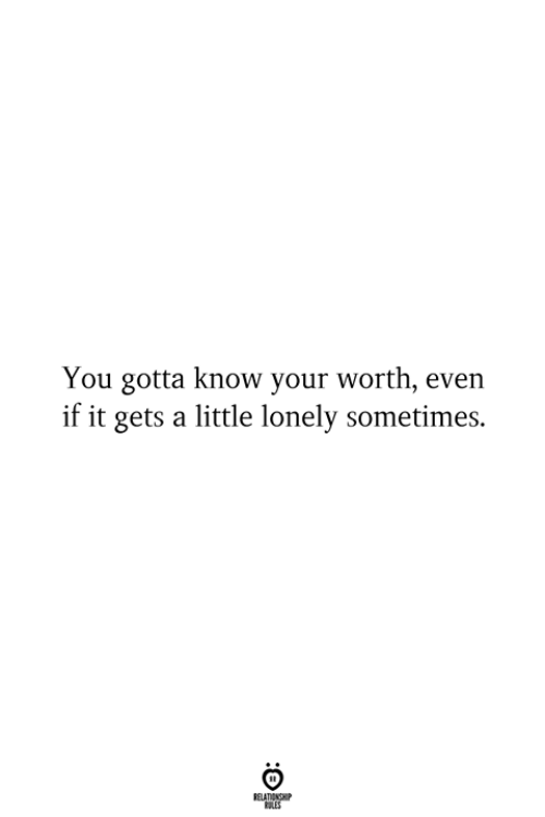 You, You Gotta, and Lonely: You gotta know your worth, even  if it gets a little lonely sometimes.