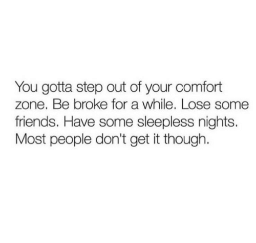 sleepless: You gotta step out of your comfort  zone. Be broke for a while. Lose some  friends. Have some sleepless nights.  Most people don't get it though.