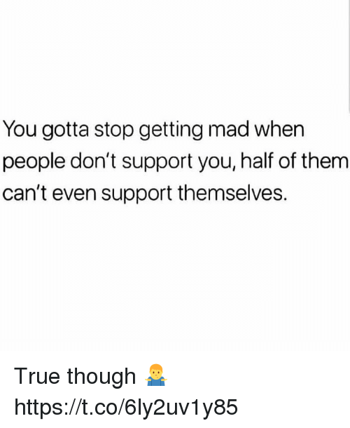 True, Mad, and Them: You gotta stop getting mad when  people don't support you, half of them  can't even support themselves. True though 🤷♂️ https://t.co/6ly2uv1y85