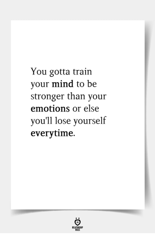 Lose Yourself: You gotta train  your mind to be  stronger than your  emotions or else  you'll lose yourself  everytime.