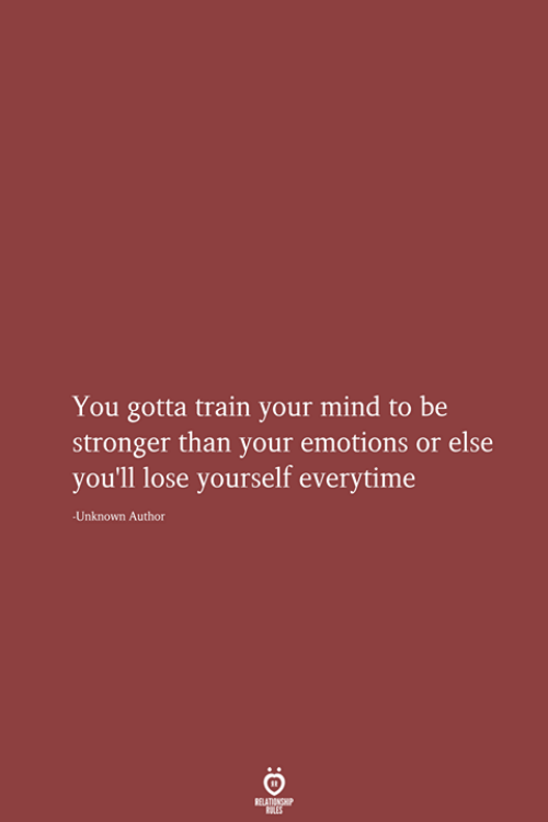 Lose Yourself: You gotta train your mind to be  stronger than your emotions or else  you'll lose yourself everytime  Unknown Author  RELATIONSHIP  LES